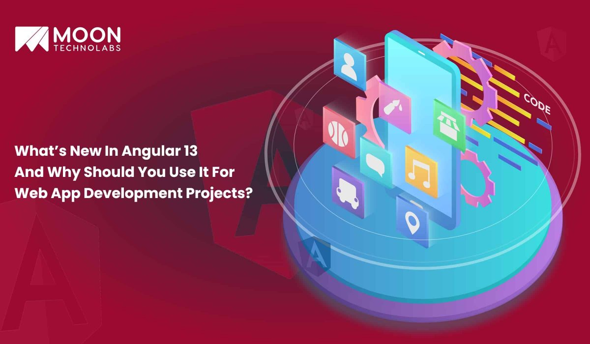 Why Should You Use Angular 13 For Web App Development Projects - Moon Technolabs